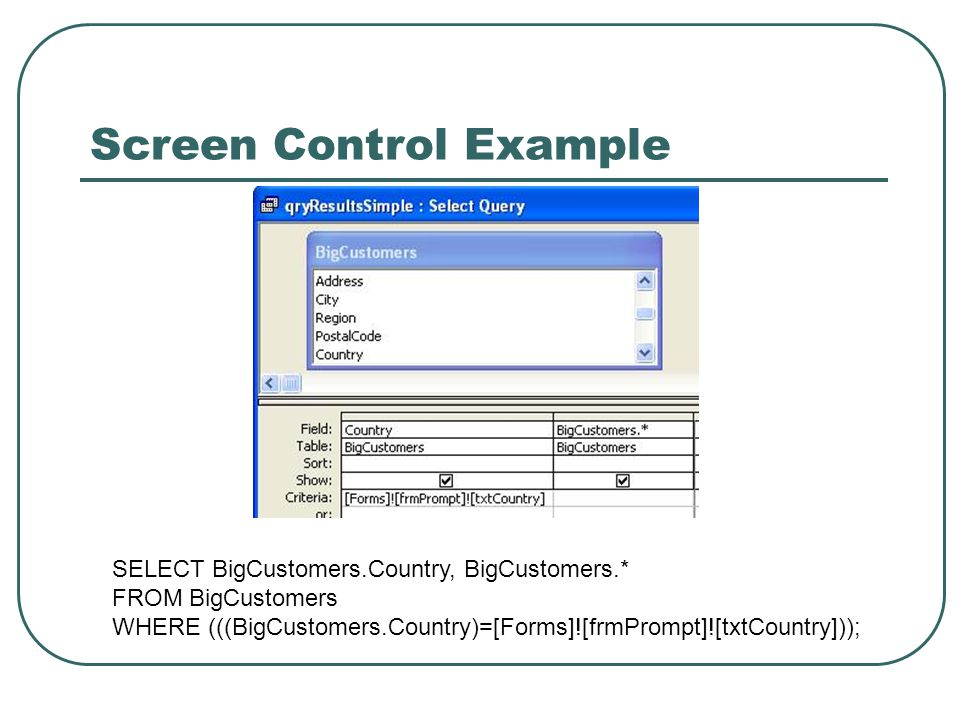 Screen Control Example SELECT BigCustomers.Country, BigCustomers.* FROM BigCustomers WHERE (((BigCustomers.Country)=[Forms]![frmPrompt]![txtCountry]));