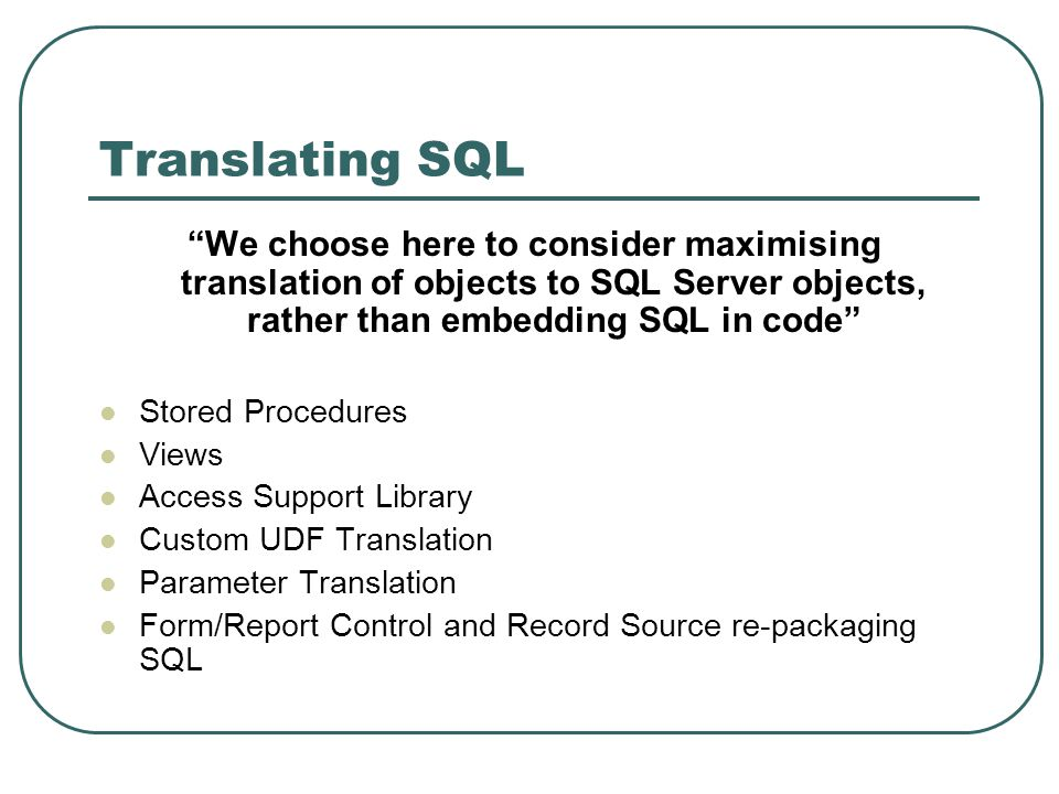 Translating SQL We choose here to consider maximising translation of objects to SQL Server objects, rather than embedding SQL in code Stored Procedures Views Access Support Library Custom UDF Translation Parameter Translation Form/Report Control and Record Source re-packaging SQL
