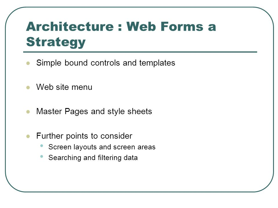 Architecture : Web Forms a Strategy Simple bound controls and templates Web site menu Master Pages and style sheets Further points to consider Screen layouts and screen areas Searching and filtering data