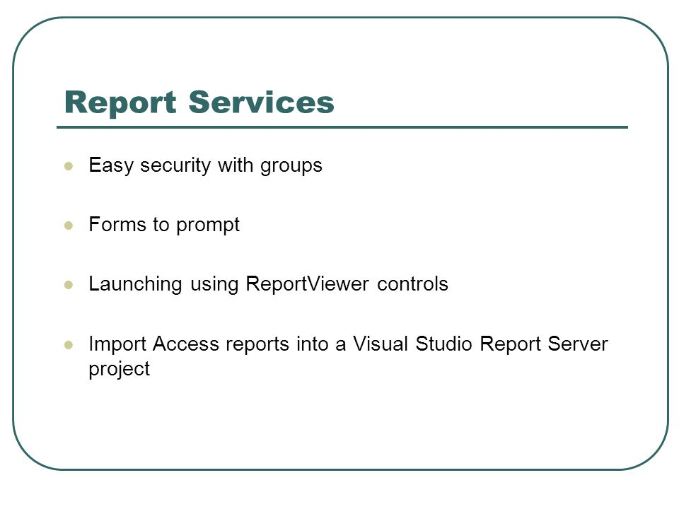 Report Services Easy security with groups Forms to prompt Launching using ReportViewer controls Import Access reports into a Visual Studio Report Server project