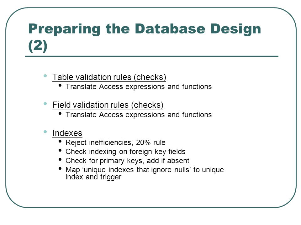 Preparing the Database Design (2) Table validation rules (checks) Translate Access expressions and functions Field validation rules (checks) Translate Access expressions and functions Indexes Reject inefficiencies, 20% rule Check indexing on foreign key fields Check for primary keys, add if absent Map unique indexes that ignore nulls to unique index and trigger