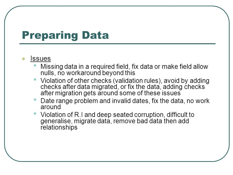 Preparing Data Issues Missing data in a required field, fix data or make field allow nulls, no workaround beyond this Violation of other checks (validation rules), avoid by adding checks after data migrated, or fix the data, adding checks after migration gets around some of these issues Date range problem and invalid dates, fix the data, no work around Violation of R.I and deep seated corruption, difficult to generalise, migrate data, remove bad data then add relationships