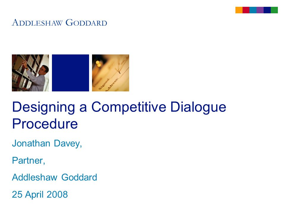 Designing a Competitive Dialogue Procedure Jonathan Davey, Partner, Addleshaw Goddard 25 April 2008