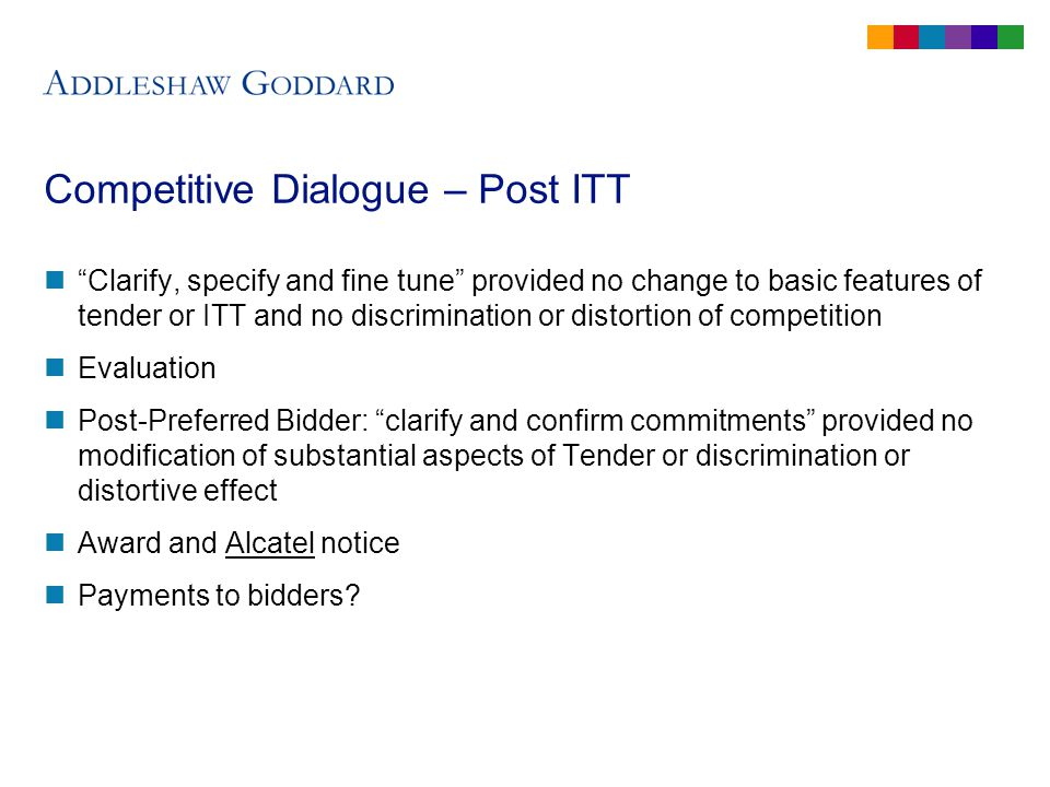 Competitive Dialogue – Post ITT Clarify, specify and fine tune provided no change to basic features of tender or ITT and no discrimination or distortion of competition Evaluation Post-Preferred Bidder: clarify and confirm commitments provided no modification of substantial aspects of Tender or discrimination or distortive effect Award and Alcatel notice Payments to bidders