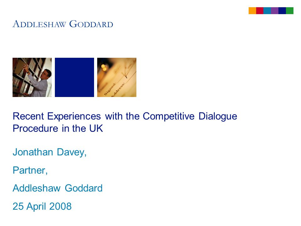 Recent Experiences with the Competitive Dialogue Procedure in the UK Jonathan Davey, Partner, Addleshaw Goddard 25 April 2008