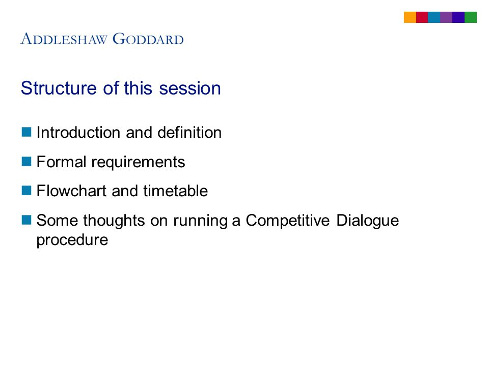 Structure of this session Introduction and definition Formal requirements Flowchart and timetable Some thoughts on running a Competitive Dialogue procedure