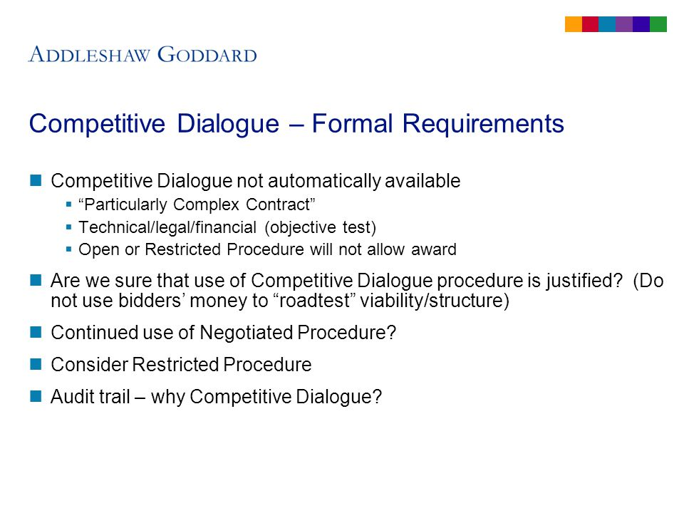 Competitive Dialogue – Formal Requirements Competitive Dialogue not automatically available Particularly Complex Contract Technical/legal/financial (objective test) Open or Restricted Procedure will not allow award Are we sure that use of Competitive Dialogue procedure is justified.