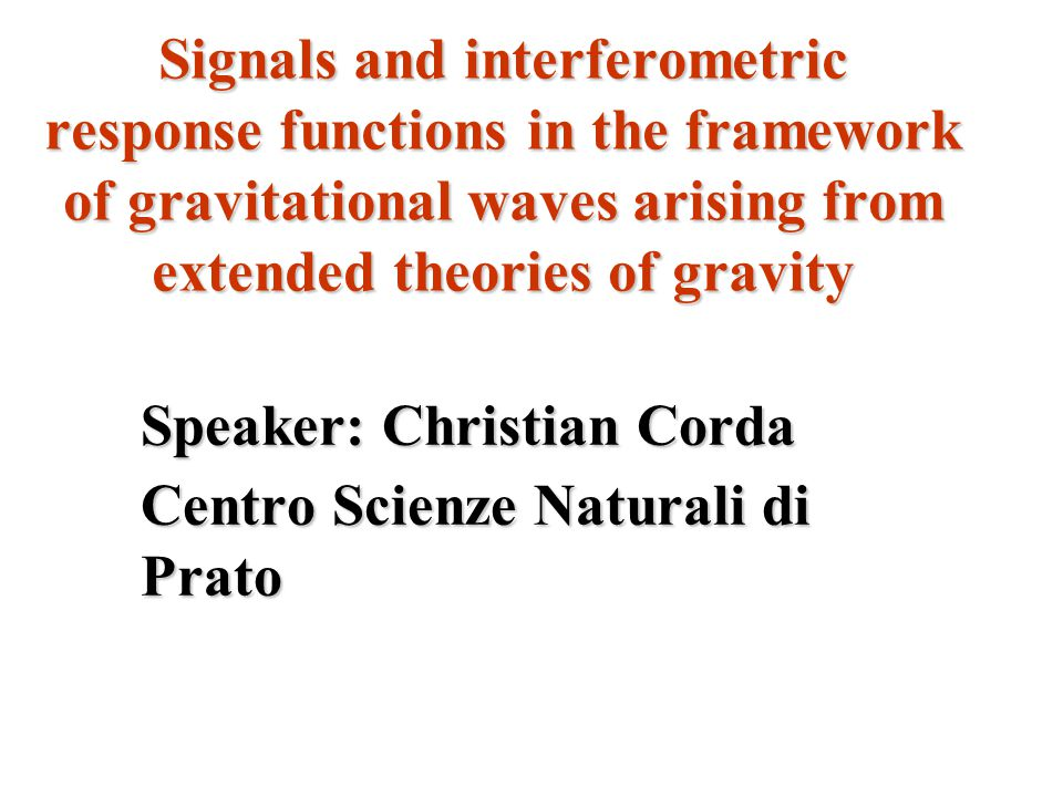 Signals and interferometric response functions in the framework of gravitational waves arising from extended theories of gravity Speaker: Christian Corda Centro Scienze Naturali di Prato