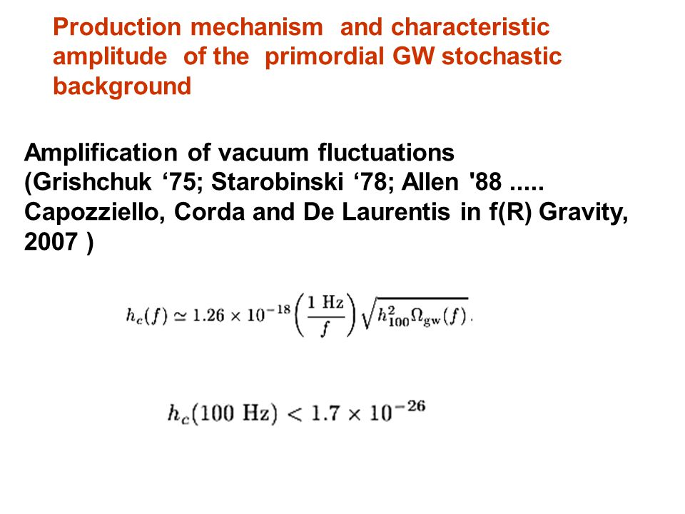 Production mechanism and characteristic amplitude of the primordial GW stochastic background Amplification of vacuum fluctuations (Grishchuk 75; Starobinski 78; Allen 88.....