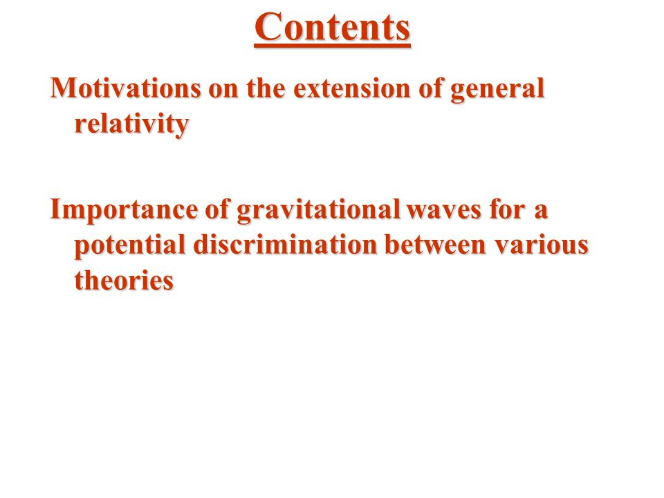 Contents Motivations on the extension of general relativity Importance of gravitational waves for a potential discrimination between various theories