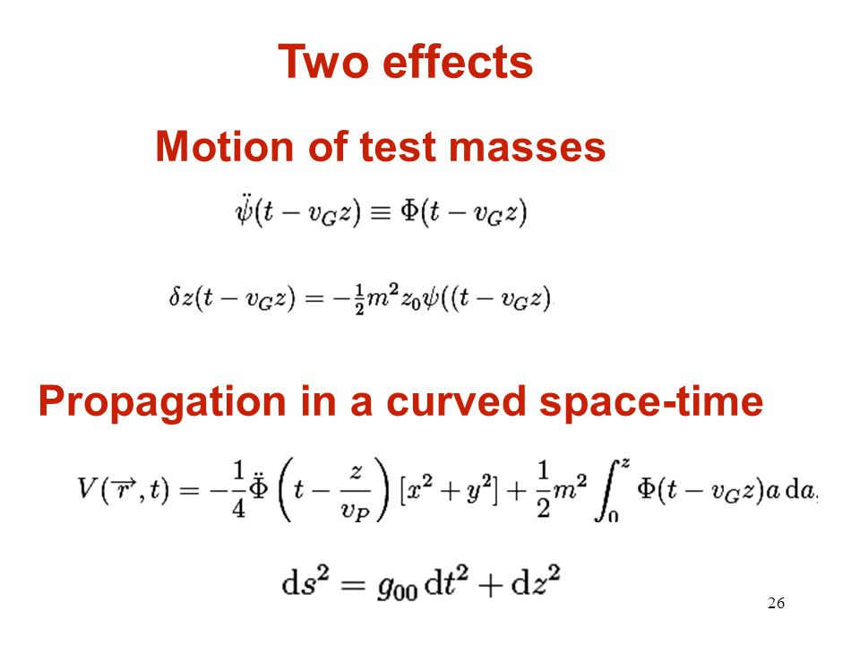 26 Two effects Motion of test masses Propagation in a curved space-time