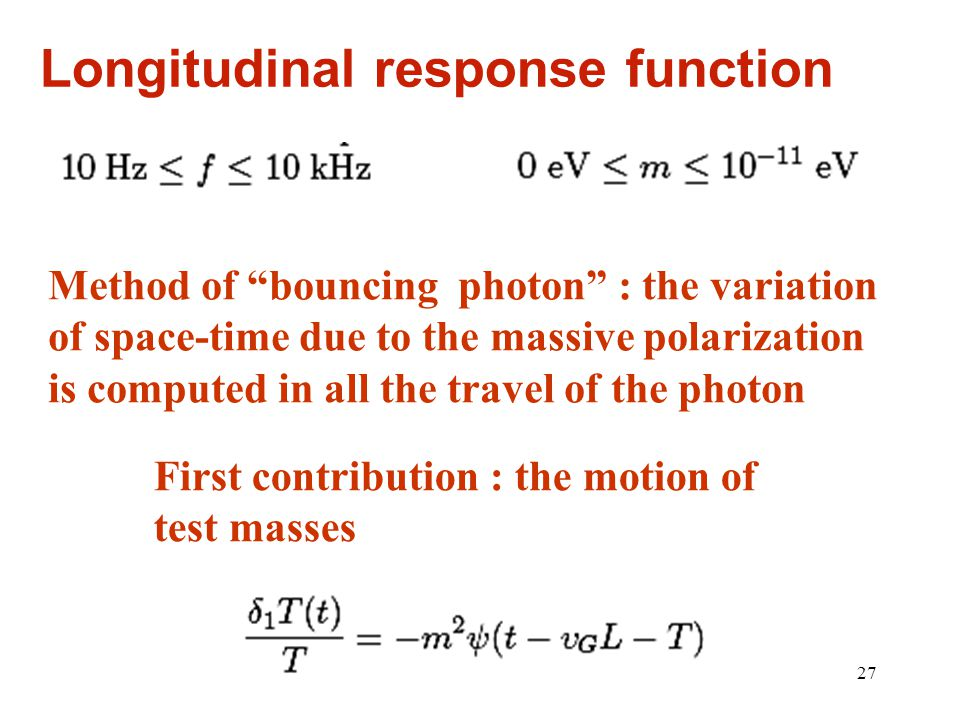 27 Longitudinal response function Method of bouncing photon : the variation of space-time due to the massive polarization is computed in all the travel of the photon First contribution : the motion of test masses