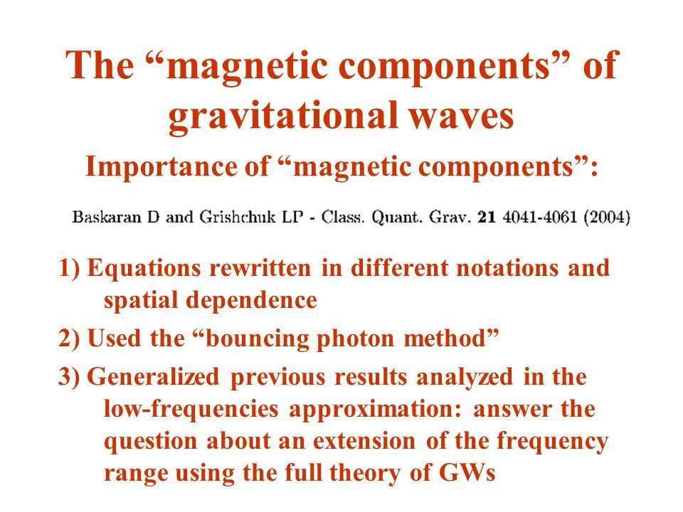 The magnetic components of gravitational waves 1) Equations rewritten in different notations and spatial dependence 2) Used the bouncing photon method 3) Generalized previous results analyzed in the low-frequencies approximation: answer the question about an extension of the frequency range using the full theory of GWs Importance of magnetic components: