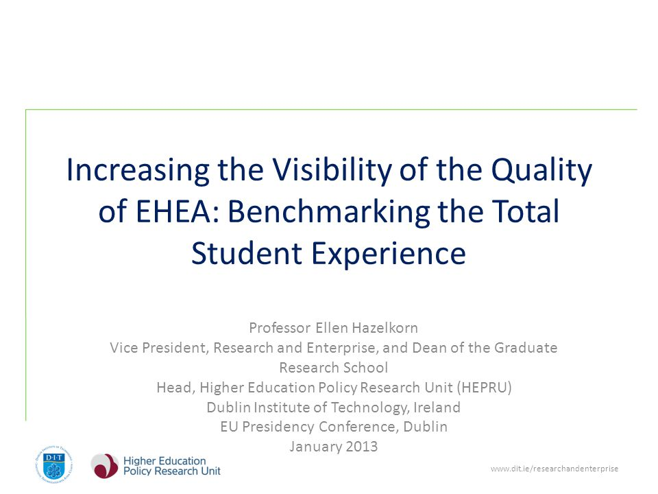 www.dit.ie/researchandenterprise Increasing the Visibility of the Quality of EHEA: Benchmarking the Total Student Experience Professor Ellen Hazelkorn Vice President, Research and Enterprise, and Dean of the Graduate Research School Head, Higher Education Policy Research Unit (HEPRU) Dublin Institute of Technology, Ireland EU Presidency Conference, Dublin January 2013