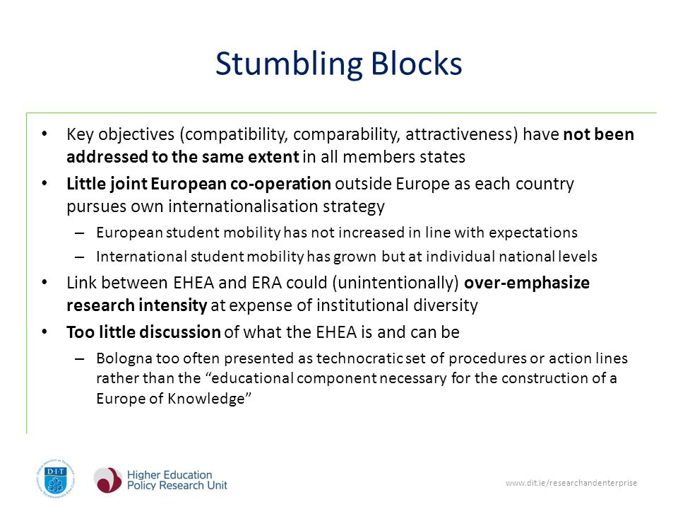 www.dit.ie/researchandenterprise Stumbling Blocks Key objectives (compatibility, comparability, attractiveness) have not been addressed to the same extent in all members states Little joint European co-operation outside Europe as each country pursues own internationalisation strategy – European student mobility has not increased in line with expectations – International student mobility has grown but at individual national levels Link between EHEA and ERA could (unintentionally) over-emphasize research intensity at expense of institutional diversity Too little discussion of what the EHEA is and can be – Bologna too often presented as technocratic set of procedures or action lines rather than the educational component necessary for the construction of a Europe of Knowledge