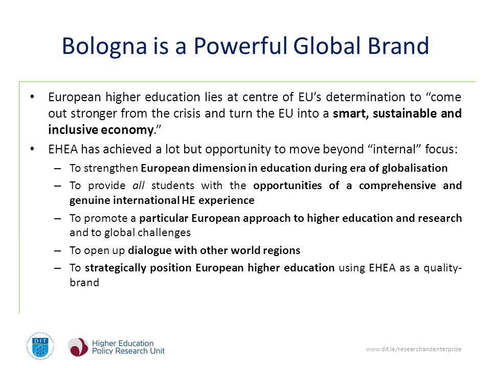 www.dit.ie/researchandenterprise Bologna is a Powerful Global Brand European higher education lies at centre of EUs determination to come out stronger from the crisis and turn the EU into a smart, sustainable and inclusive economy.