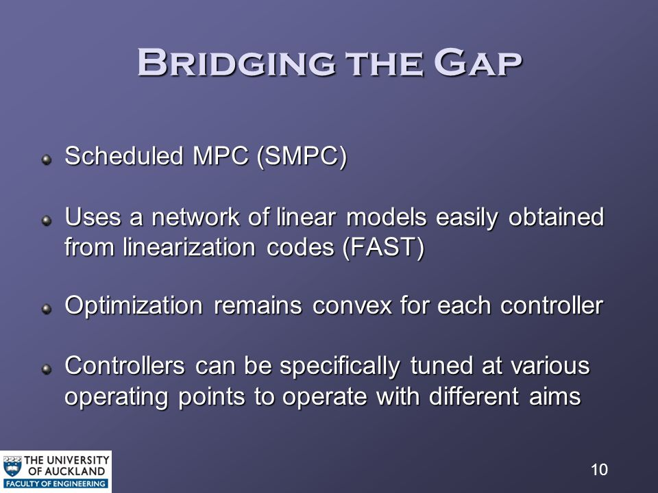 10 Bridging the Gap Scheduled MPC (SMPC) Uses a network of linear models easily obtained from linearization codes (FAST) Optimization remains convex for each controller Controllers can be specifically tuned at various operating points to operate with different aims