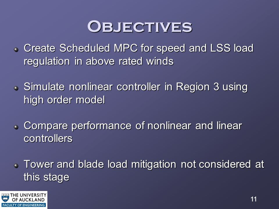 11 Objectives Create Scheduled MPC for speed and LSS load regulation in above rated winds Simulate nonlinear controller in Region 3 using high order model Compare performance of nonlinear and linear controllers Tower and blade load mitigation not considered at this stage
