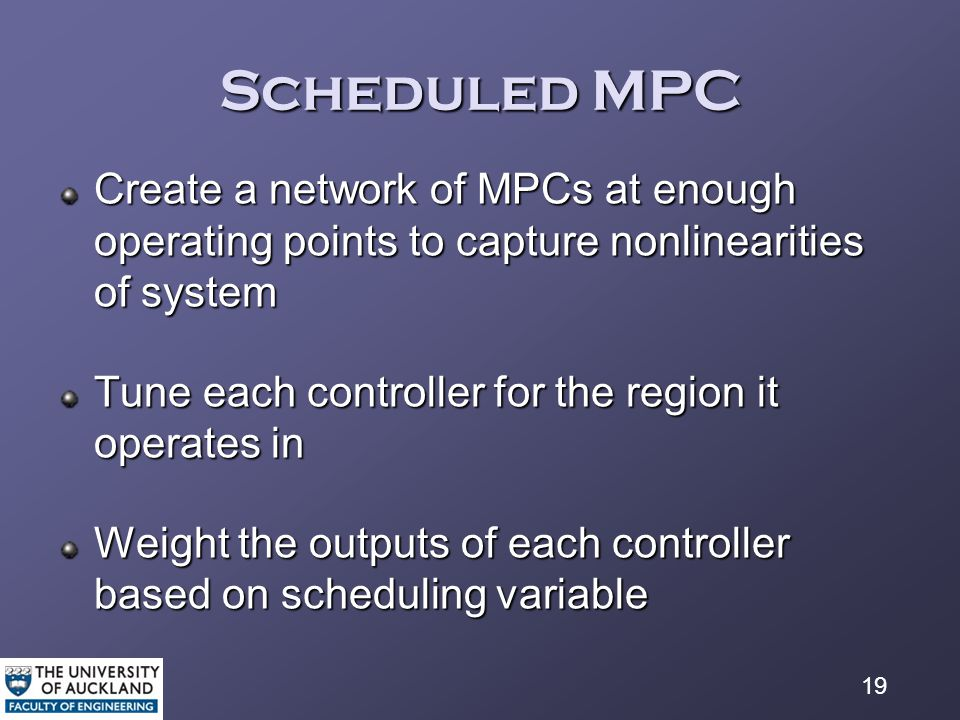 19 Scheduled MPC Create a network of MPCs at enough operating points to capture nonlinearities of system Tune each controller for the region it operates in Weight the outputs of each controller based on scheduling variable