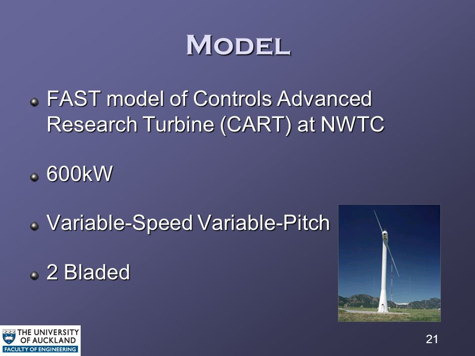 21 Model FAST model of Controls Advanced Research Turbine (CART) at NWTC 600kW Variable-Speed Variable-Pitch 2 Bladed