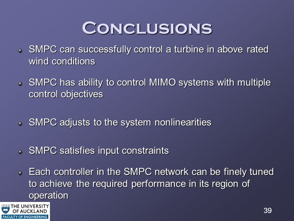 39 Conclusions SMPC can successfully control a turbine in above rated wind conditions SMPC has ability to control MIMO systems with multiple control objectives SMPC adjusts to the system nonlinearities SMPC satisfies input constraints Each controller in the SMPC network can be finely tuned to achieve the required performance in its region of operation