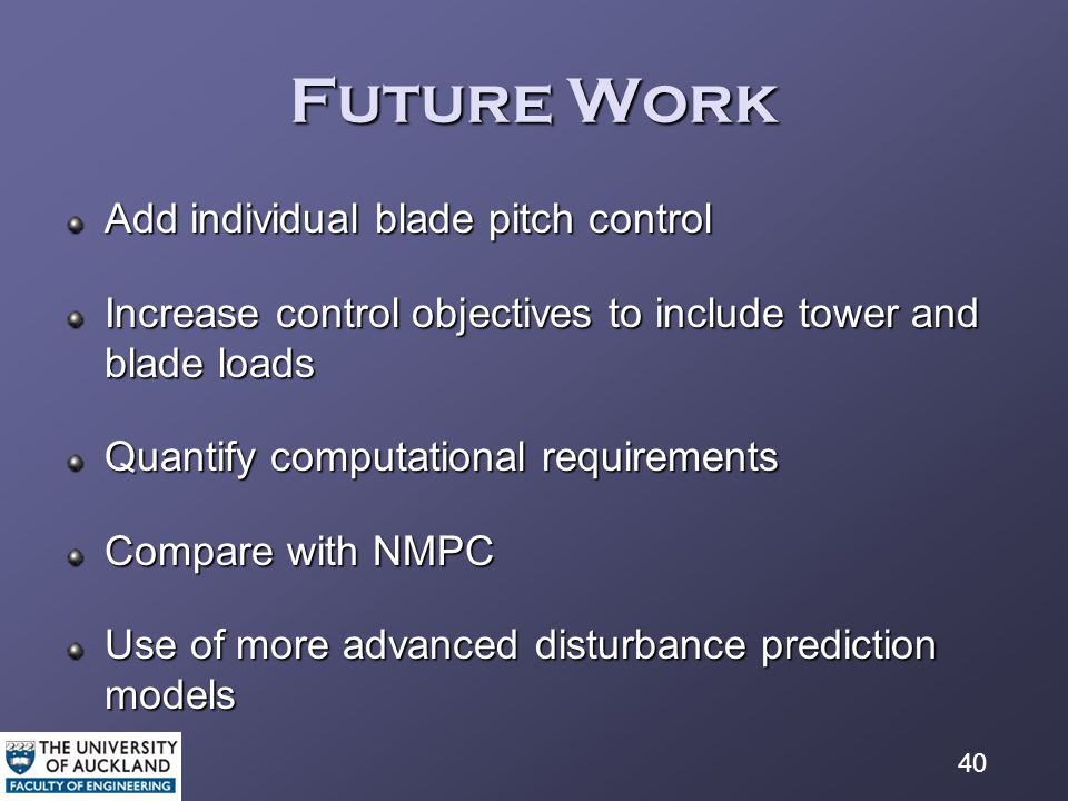 40 Future Work Add individual blade pitch control Increase control objectives to include tower and blade loads Quantify computational requirements Compare with NMPC Use of more advanced disturbance prediction models