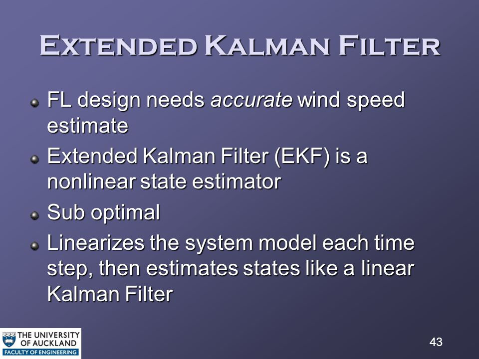 43 Extended Kalman Filter FL design needs accurate wind speed estimate Extended Kalman Filter (EKF) is a nonlinear state estimator Sub optimal Linearizes the system model each time step, then estimates states like a linear Kalman Filter