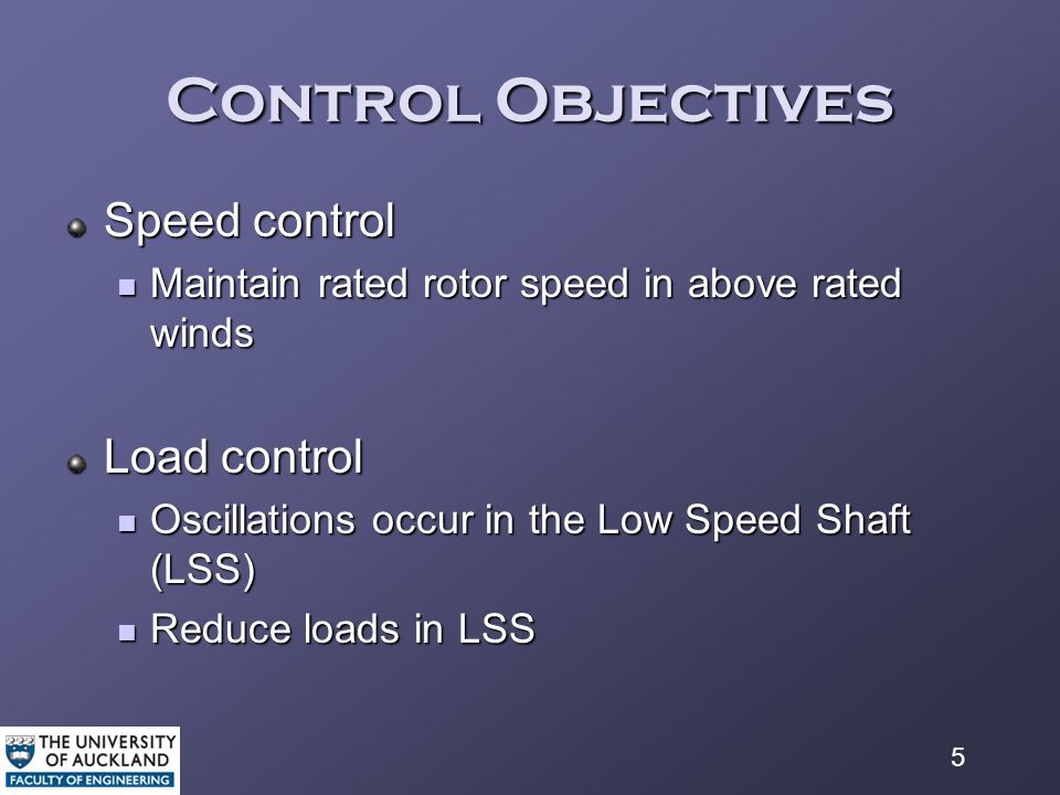 5 Control Objectives Speed control Maintain rated rotor speed in above rated winds Maintain rated rotor speed in above rated winds Load control Oscillations occur in the Low Speed Shaft (LSS) Oscillations occur in the Low Speed Shaft (LSS) Reduce loads in LSS Reduce loads in LSS