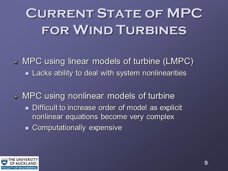9 Current State of MPC for Wind Turbines MPC using linear models of turbine (LMPC) Lacks ability to deal with system nonlinearities Lacks ability to deal with system nonlinearities MPC using nonlinear models of turbine Difficult to increase order of model as explicit nonlinear equations become very complex Difficult to increase order of model as explicit nonlinear equations become very complex Computationally expensive Computationally expensive