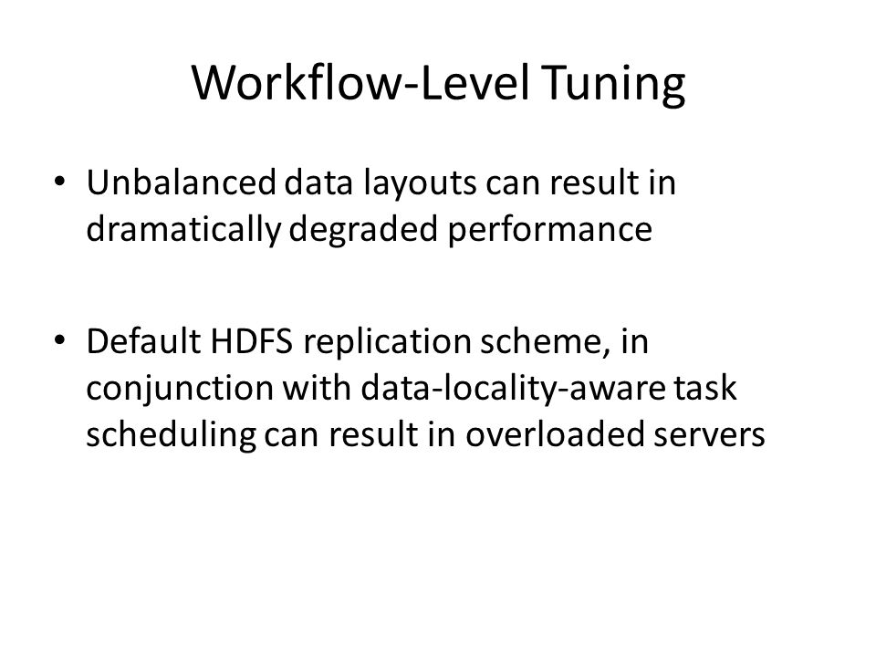 Workflow-Level Tuning Unbalanced data layouts can result in dramatically degraded performance Default HDFS replication scheme, in conjunction with data-locality-aware task scheduling can result in overloaded servers