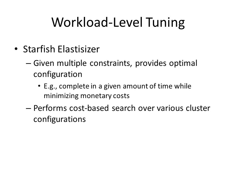 Workload-Level Tuning Starfish Elastisizer – Given multiple constraints, provides optimal configuration E.g., complete in a given amount of time while minimizing monetary costs – Performs cost-based search over various cluster configurations