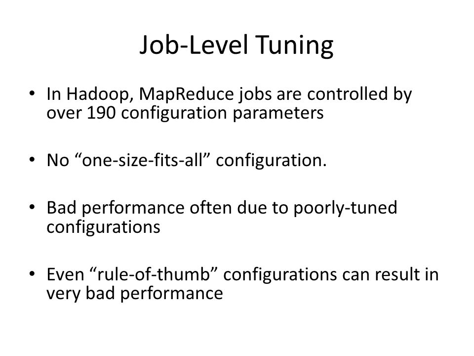 Job-Level Tuning In Hadoop, MapReduce jobs are controlled by over 190 configuration parameters No one-size-fits-all configuration.