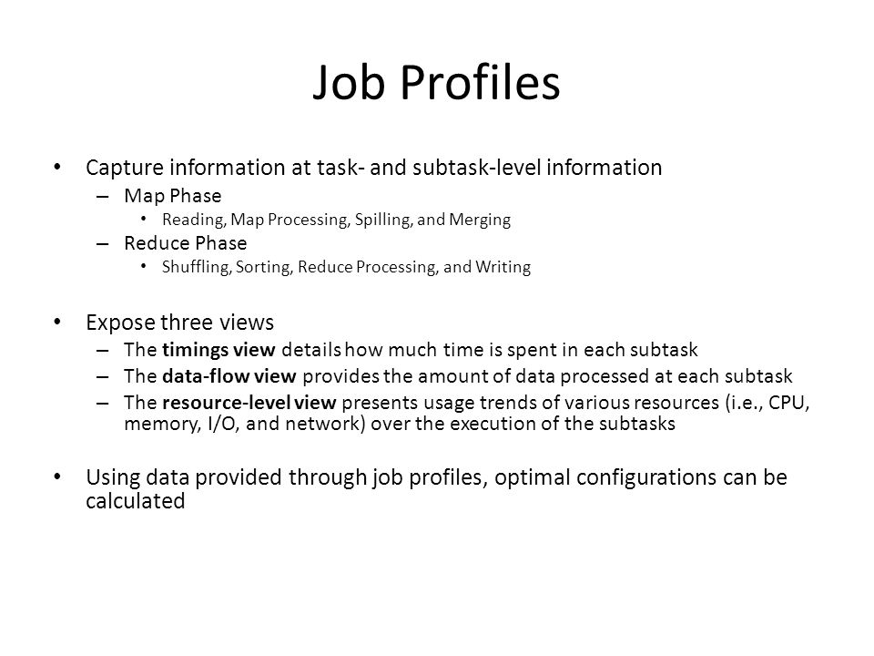 Job Profiles Capture information at task- and subtask-level information – Map Phase Reading, Map Processing, Spilling, and Merging – Reduce Phase Shuffling, Sorting, Reduce Processing, and Writing Expose three views – The timings view details how much time is spent in each subtask – The data-flow view provides the amount of data processed at each subtask – The resource-level view presents usage trends of various resources (i.e., CPU, memory, I/O, and network) over the execution of the subtasks Using data provided through job profiles, optimal configurations can be calculated