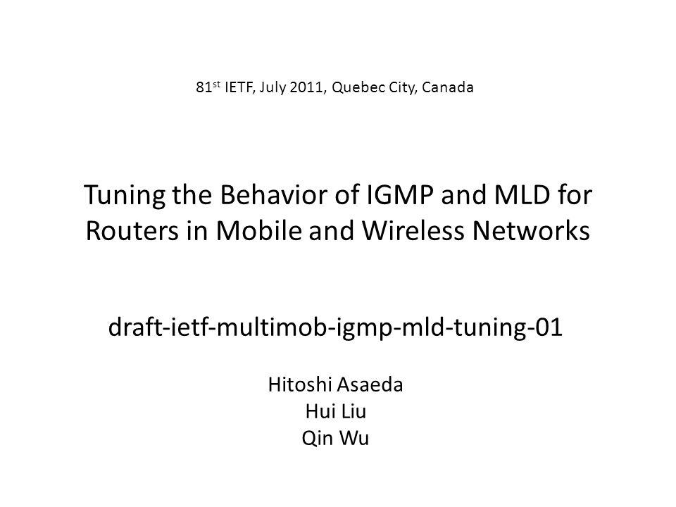 Tuning the Behavior of IGMP and MLD for Routers in Mobile and Wireless Networks draftietfmultimobigmpmldtuning-01 Hitoshi Asaeda Hui Liu Qin Wu 81 st IETF, July 2011, Quebec City, Canada