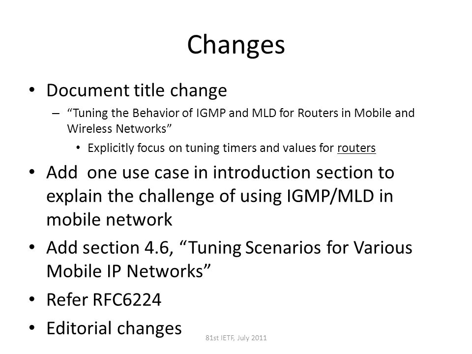 Changes Document title change – Tuning the Behavior of IGMP and MLD for Routers in Mobile and Wireless Networks Explicitly focus on tuning timers and values for routers Add one use case in introduction section to explain the challenge of using IGMP/MLD in mobile network Add section 4.6, Tuning Scenarios for Various Mobile IP Networks Refer RFC6224 Editorial changes 81st IETF, July 2011