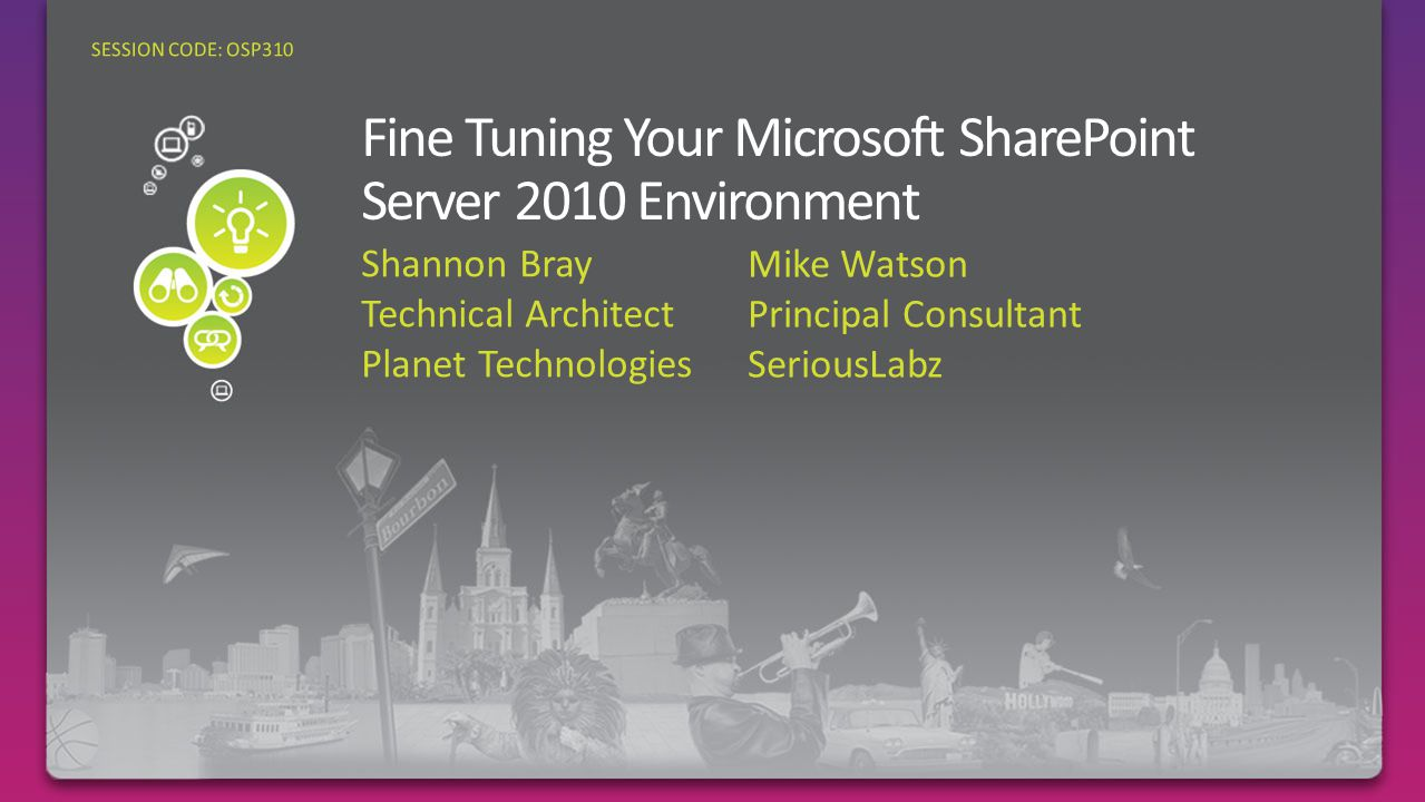 Shannon Bray Technical Architect Planet Technologies SESSION CODE: OSP310 Mike Watson Principal Consultant SeriousLabz