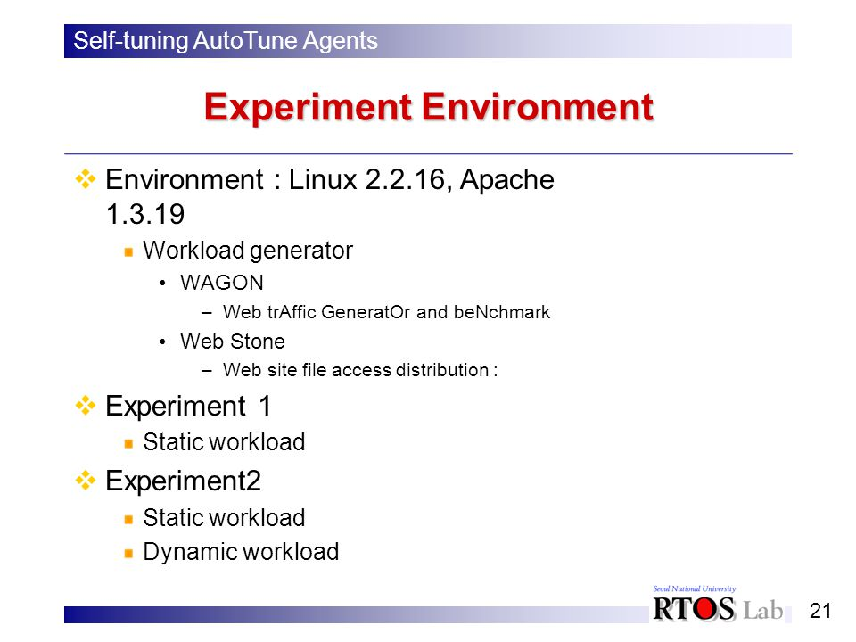21 Experiment Environment Self-tuning AutoTune Agents Environment : Linux 2.2.16, Apache 1.3.19 Workload generator WAGON –Web trAffic GeneratOr and beNchmark Web Stone –Web site file access distribution : Experiment 1 Static workload Experiment2 Static workload Dynamic workload