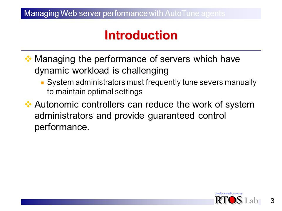 3 Introduction Managing the performance of servers which have dynamic workload is challenging System administrators must frequently tune severs manually to maintain optimal settings Autonomic controllers can reduce the work of system administrators and provide guaranteed control performance.