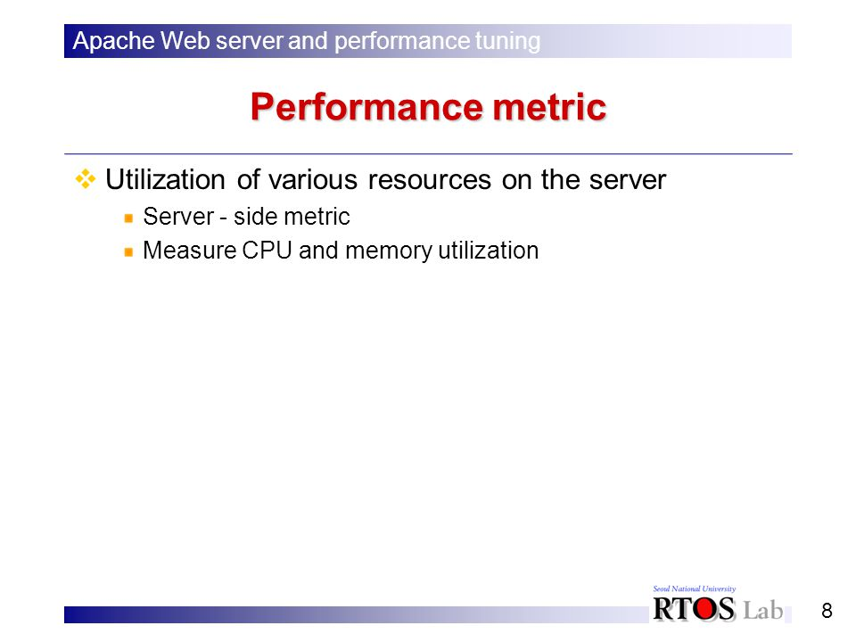 8 Performance metric Utilization of various resources on the server Server - side metric Measure CPU and memory utilization Apache Web server and performance tuning