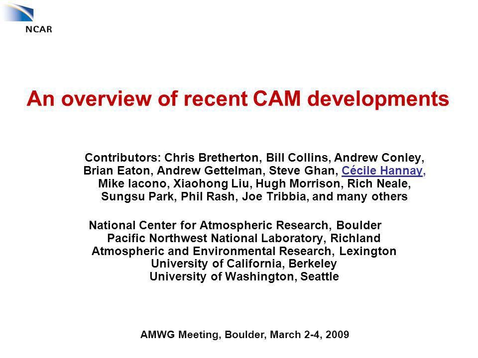 An overview of recent CAM developments Contributors: Chris Bretherton, Bill Collins, Andrew Conley, Brian Eaton, Andrew Gettelman, Steve Ghan, Cécile Hannay, Mike Iacono, Xiaohong Liu, Hugh Morrison, Rich Neale, Sungsu Park, Phil Rash, Joe Tribbia, and many others National Center for Atmospheric Research, Boulder Pacific Northwest National Laboratory, Richland Atmospheric and Environmental Research, Lexington University of California, Berkeley University of Washington, Seattle AMWG Meeting, Boulder, March 2-4, 2009