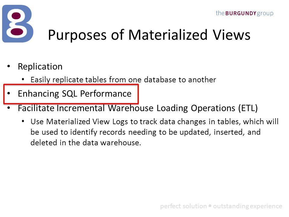 perfect solution outstanding experience Purposes of Materialized Views Replication Easily replicate tables from one database to another Enhancing SQL Performance Facilitate Incremental Warehouse Loading Operations (ETL) Use Materialized View Logs to track data changes in tables, which will be used to identify records needing to be updated, inserted, and deleted in the data warehouse.