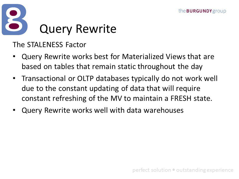 perfect solution outstanding experience Query Rewrite The STALENESS Factor Query Rewrite works best for Materialized Views that are based on tables that remain static throughout the day Transactional or OLTP databases typically do not work well due to the constant updating of data that will require constant refreshing of the MV to maintain a FRESH state.