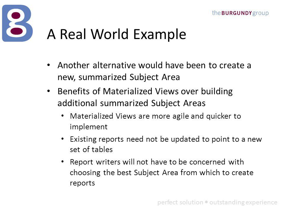 perfect solution outstanding experience A Real World Example Another alternative would have been to create a new, summarized Subject Area Benefits of Materialized Views over building additional summarized Subject Areas Materialized Views are more agile and quicker to implement Existing reports need not be updated to point to a new set of tables Report writers will not have to be concerned with choosing the best Subject Area from which to create reports