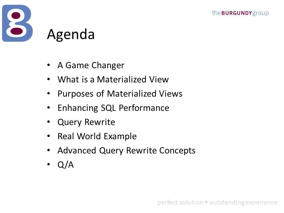 perfect solution outstanding experience Agenda A Game Changer What is a Materialized View Purposes of Materialized Views Enhancing SQL Performance Query Rewrite Real World Example Advanced Query Rewrite Concepts Q/A