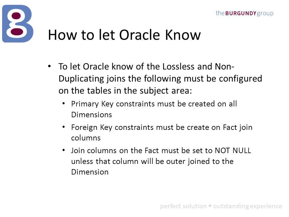perfect solution outstanding experience How to let Oracle Know To let Oracle know of the Lossless and Non- Duplicating joins the following must be configured on the tables in the subject area: Primary Key constraints must be created on all Dimensions Foreign Key constraints must be create on Fact join columns Join columns on the Fact must be set to NOT NULL unless that column will be outer joined to the Dimension