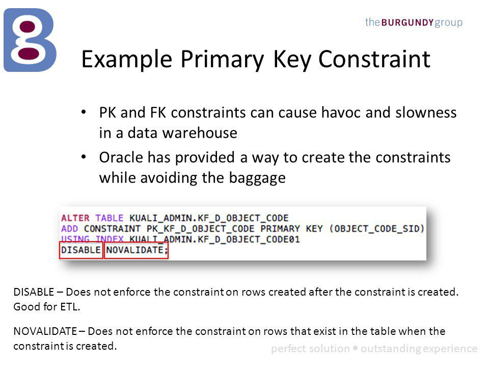 perfect solution outstanding experience Example Primary Key Constraint PK and FK constraints can cause havoc and slowness in a data warehouse Oracle has provided a way to create the constraints while avoiding the baggage DISABLE – Does not enforce the constraint on rows created after the constraint is created.