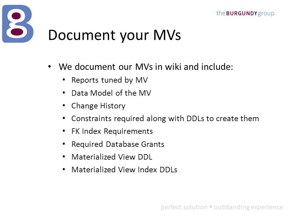 perfect solution outstanding experience Document your MVs We document our MVs in wiki and include: Reports tuned by MV Data Model of the MV Change History Constraints required along with DDLs to create them FK Index Requirements Required Database Grants Materialized View DDL Materialized View Index DDLs