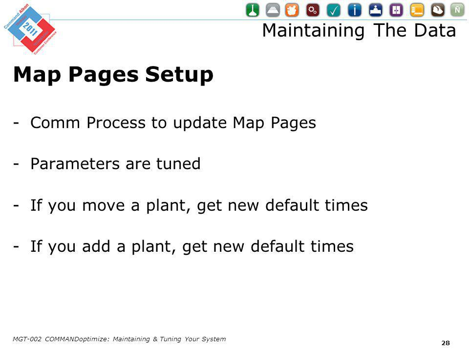 Maintaining The Data Map Pages Setup -Comm Process to update Map Pages -Parameters are tuned -If you move a plant, get new default times -If you add a plant, get new default times MGT-002 COMMANDoptimize: Maintaining & Tuning Your System 28