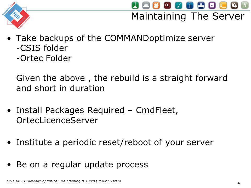 Maintaining The Server Take backups of the COMMANDoptimize server -CSIS folder -Ortec Folder Given the above, the rebuild is a straight forward and short in duration Install Packages Required – CmdFleet, OrtecLicenceServer Institute a periodic reset/reboot of your server Be on a regular update process MGT-002 COMMANDoptimize: Maintaining & Tuning Your System 4