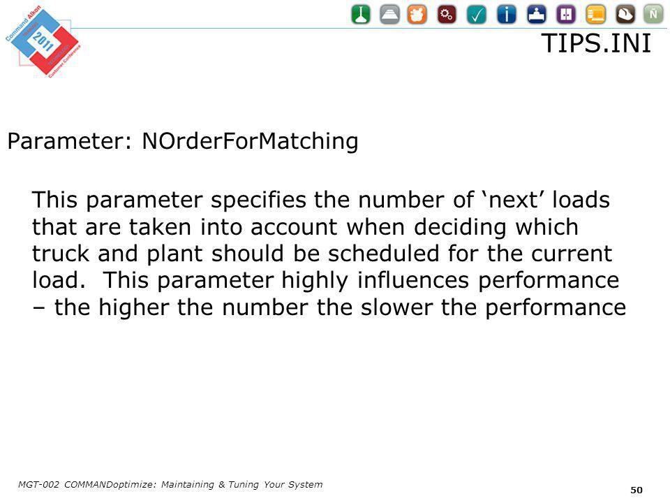 TIPS.INI Parameter: NOrderForMatching This parameter specifies the number of next loads that are taken into account when deciding which truck and plant should be scheduled for the current load.
